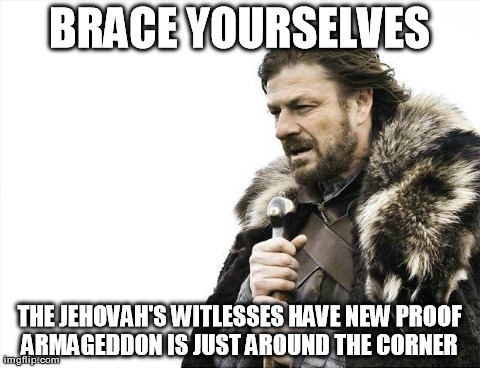 Brace Yourselves X is Coming | BRACE YOURSELVES THE JEHOVAH'S WITLESSES HAVE NEW PROOF ARMAGEDDON IS JUST AROUND THE CORNER | image tagged in memes,brace yourselves x is coming | made w/ Imgflip meme maker
