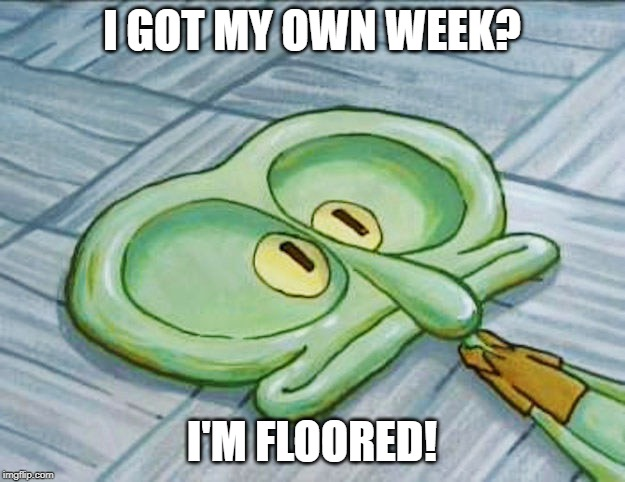It's here! Squidward Week! May 19th-25th a Sahara-jj and EGOS event. | I GOT MY OWN WEEK? I'M FLOORED! | image tagged in flat face squidward,memes,squidward week,floored,sahara-jj,egos | made w/ Imgflip meme maker