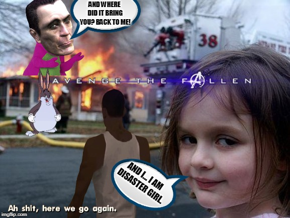 Creating a meme with all suggested User Transparents. |  AND WHERE DID IT BRING YOU? BACK TO ME! AND I... I AM  DISASTER GIRL. | image tagged in memes,avengers endgame,disaster girl,big chungus,here we go again,gman | made w/ Imgflip meme maker