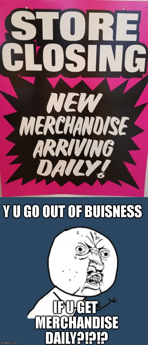 Where do they get the merchandise anyway? | Y U GO OUT OF BUISNESS IF U GET MERCHANDISE DAILY?!?!? | image tagged in memes,y u no | made w/ Imgflip meme maker