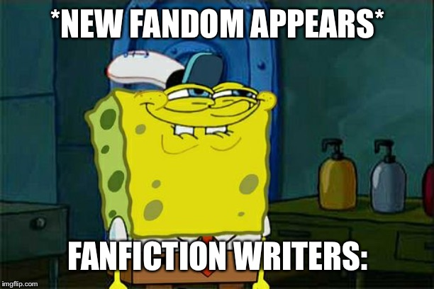 time for the fanfictions | *NEW FANDOM APPEARS* FANFICTION WRITERS: | image tagged in memes,dont you squidward,fanfiction,fandom | made w/ Imgflip meme maker