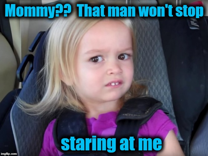 Huh? | Mommy??  That man won't stop staring at me | image tagged in huh | made w/ Imgflip meme maker