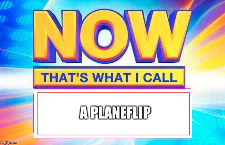 Now That's What I Call | A PLANEFLIP | image tagged in now thats what i call | made w/ Imgflip meme maker