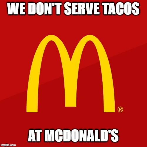 McDonald's | WE DON'T SERVE TACOS AT MCDONALD'S | image tagged in mcdonald's | made w/ Imgflip meme maker