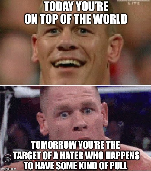 John Cena Happy/Sad | TODAY YOU'RE ON TOP OF THE WORLD TOMORROW YOU'RE THE TARGET OF A HATER WHO HAPPENS TO HAVE SOME KIND OF PULL | image tagged in john cena happy/sad | made w/ Imgflip meme maker