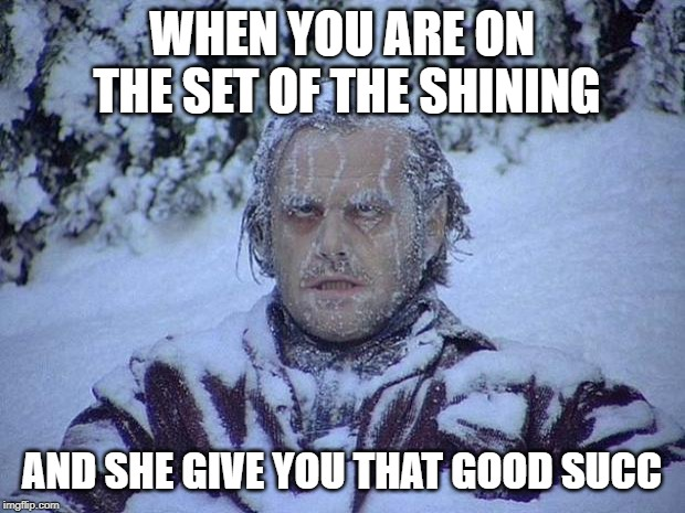 Jack Nicholson The Shining Snow | WHEN YOU ARE ON THE SET OF THE SHINING AND SHE GIVE YOU THAT GOOD SUCC | image tagged in memes,jack nicholson the shining snow | made w/ Imgflip meme maker