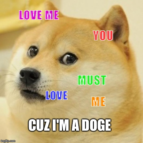 Doge | LOVE ME YOU MUST LOVE ME CUZ I'M A DOGE | image tagged in memes,doge | made w/ Imgflip meme maker