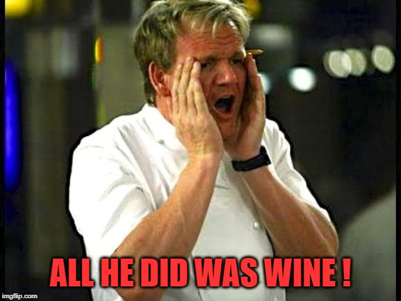 Whine & Chefs. | ALL HE DID WAS WINE ! | image tagged in whine  chefs | made w/ Imgflip meme maker