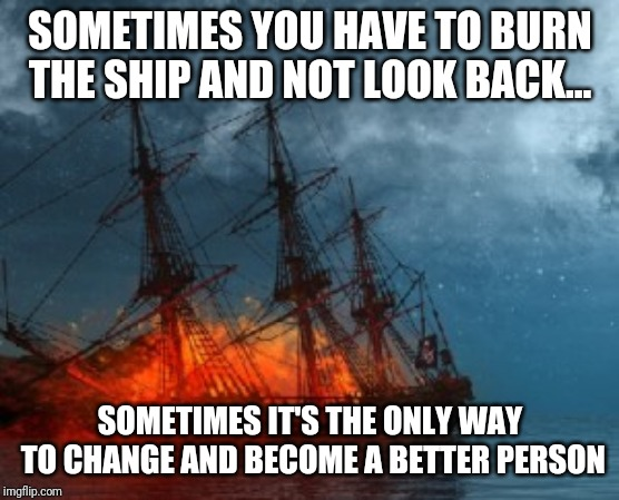 SOMETIMES YOU HAVE TO BURN THE SHIP AND NOT LOOK BACK... SOMETIMES IT'S THE ONLY WAY TO CHANGE AND BECOME A BETTER PERSON | image tagged in burning,sinking ship | made w/ Imgflip meme maker