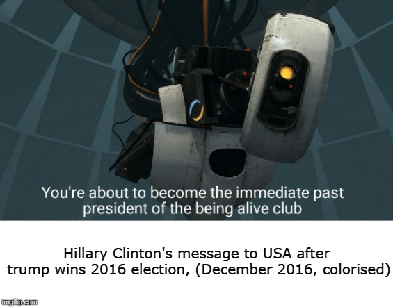 GLaDOS Meme Fixed | Hillary Clinton's message to USA after trump wins 2016 election, (December 2016, colorised) | image tagged in immediate past president of the being alive club,glados,trump,hillary clinton,political,politically incorrect | made w/ Imgflip meme maker