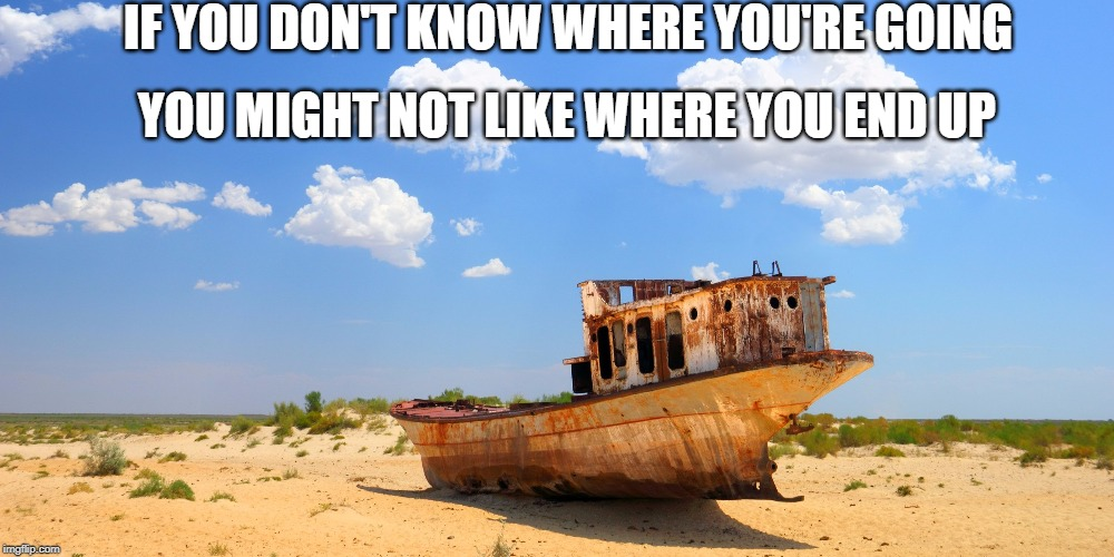 IF YOU DON'T KNOW WHERE YOU'RE GOING YOU MIGHT NOT LIKE WHERE YOU END UP | image tagged in motivation | made w/ Imgflip meme maker