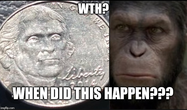 Who did this? |  WTH? WHEN DID THIS HAPPEN??? | image tagged in planet of the apes,apes,thomas jefferson,coins | made w/ Imgflip meme maker