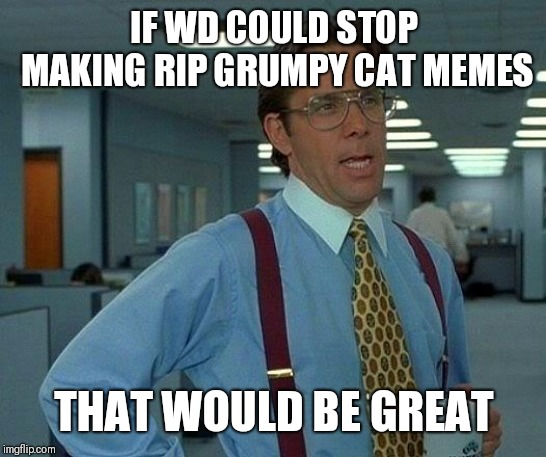 Rip grumpy cat, but its a little late | IF WD COULD STOP MAKING RIP GRUMPY CAT MEMES THAT WOULD BE GREAT | image tagged in memes,that would be great,rip grumpy cat | made w/ Imgflip meme maker