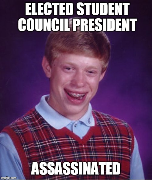 Oof | ELECTED STUDENT COUNCIL PRESIDENT ASSASSINATED | image tagged in bad luck brian,memes,president,assassination | made w/ Imgflip meme maker