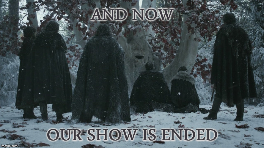 Night's Watch Oath | AND NOW OUR SHOW IS ENDED | image tagged in night's watch oath,game of thrones,finale,it's finally over,tribute | made w/ Imgflip meme maker