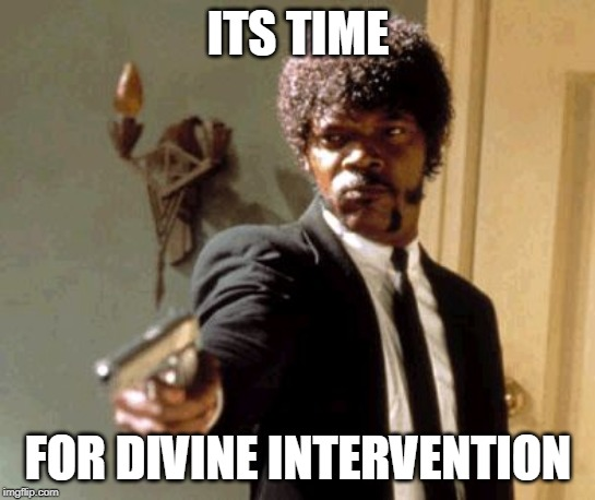 Say That Again I Dare You Meme | ITS TIME FOR DIVINE INTERVENTION | image tagged in memes,say that again i dare you | made w/ Imgflip meme maker