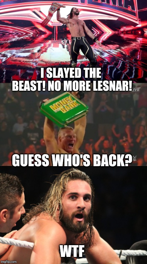 Dread it run from it destiny still arrives | I SLAYED THE BEAST! NO MORE LESNAR! GUESS WHO'S BACK? WTF | image tagged in wwe,brock lesnar,seth rollins | made w/ Imgflip meme maker