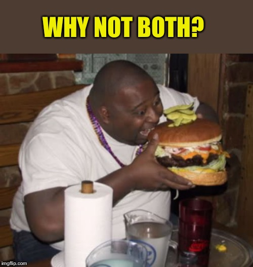 Fat guy eating burger | WHY NOT BOTH? | image tagged in fat guy eating burger | made w/ Imgflip meme maker