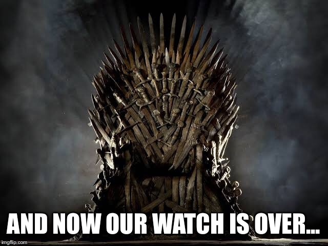 Our Watch is Over | AND NOW OUR WATCH IS OVER... | image tagged in game of thrones,daenerys,jon snow,iron throne | made w/ Imgflip meme maker
