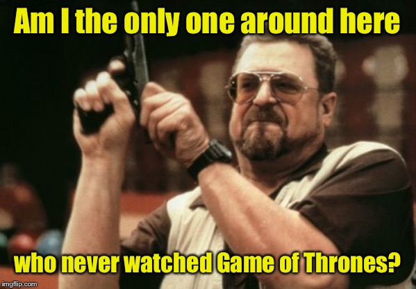 Am I The Only One Around Here | Am I the only one around here who never watched Game of Thrones? | image tagged in memes,am i the only one around here,game of thrones | made w/ Imgflip meme maker