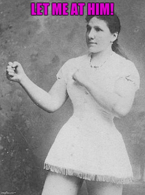 overly manly woman | LET ME AT HIM! | image tagged in overly manly woman | made w/ Imgflip meme maker