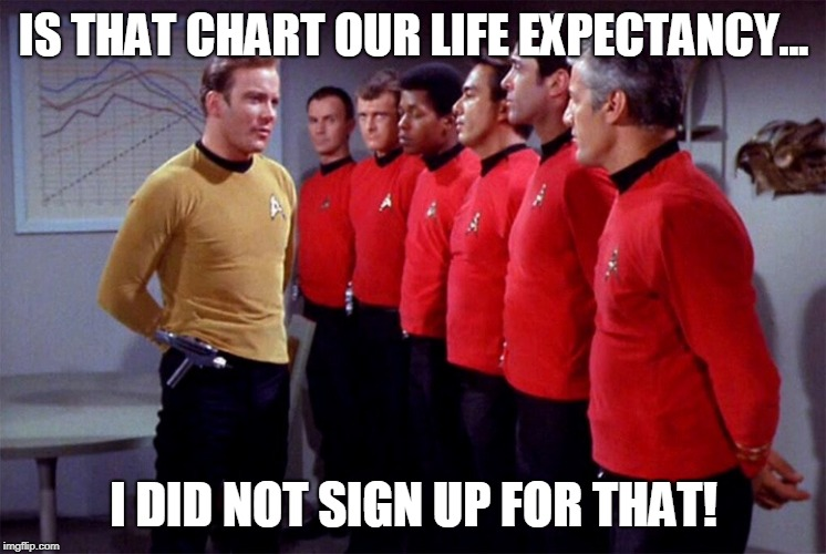 Red shirts | IS THAT CHART OUR LIFE EXPECTANCY... I DID NOT SIGN UP FOR THAT! | image tagged in red shirts | made w/ Imgflip meme maker