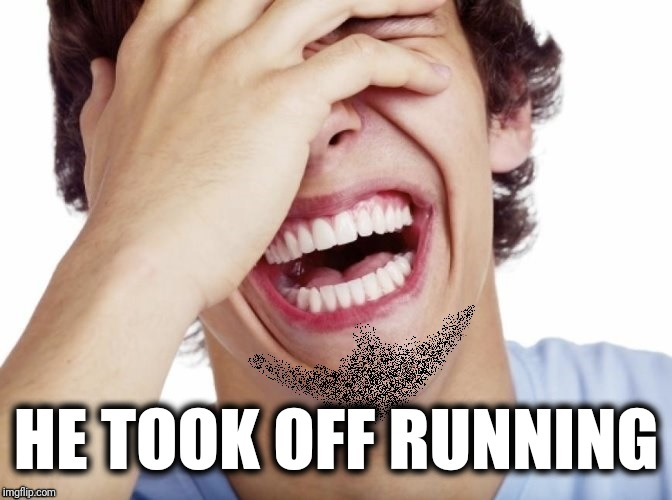 lol | HE TOOK OFF RUNNING | image tagged in lol | made w/ Imgflip meme maker