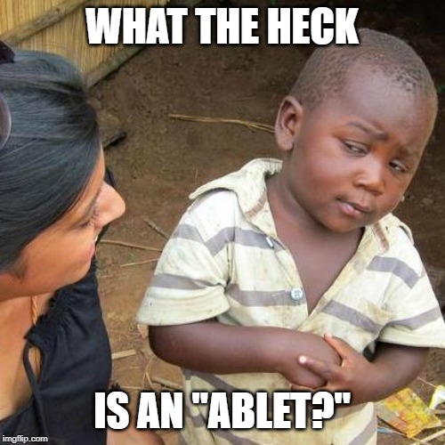 "WHAT THE HECK IS AN ""ABLET?"" 