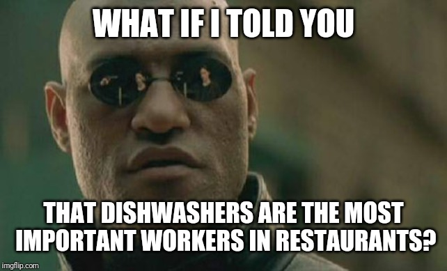 Matrix Morpheus Meme |  WHAT IF I TOLD YOU; THAT DISHWASHERS ARE THE MOST IMPORTANT WORKERS IN RESTAURANTS? | image tagged in memes,matrix morpheus | made w/ Imgflip meme maker