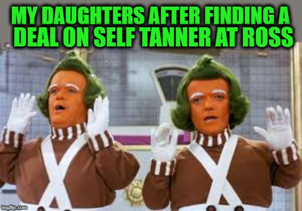 Self Tanner OD |  MY DAUGHTERS AFTER FINDING A; DEAL ON SELF TANNER AT ROSS | image tagged in funny,oompa loompa,self tanner,daughters | made w/ Imgflip meme maker