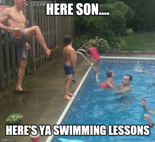 swimming | HERE SON.... HERE'S YA SWIMMING LESSONS | image tagged in swimming | made w/ Imgflip meme maker