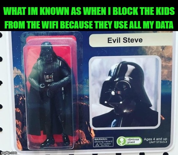 Evil Steve | WHAT IM KNOWN AS WHEN I BLOCK THE KIDS FROM THE WIFI BECAUSE THEY USE ALL MY DATA | image tagged in funny,dad,kid,wifi,data,darth vader | made w/ Imgflip meme maker