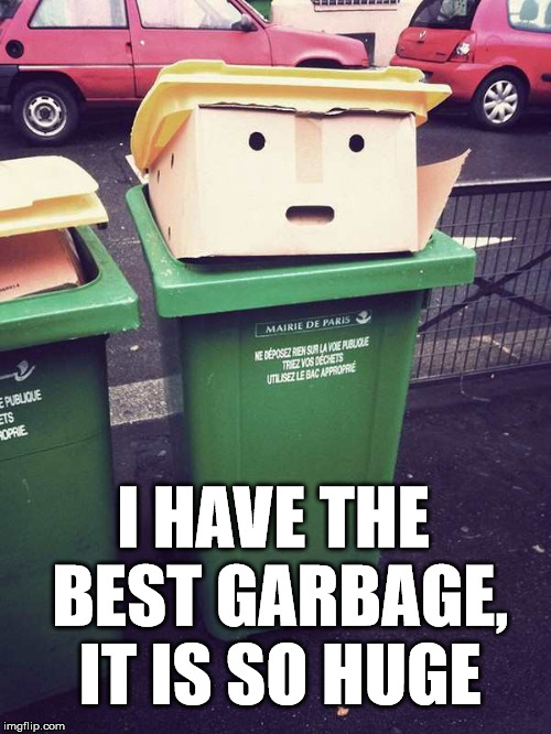 Looks like Trump | I HAVE THE BEST GARBAGE, IT IS SO HUGE | image tagged in trump,garbage day,funny meme,totally looks like | made w/ Imgflip meme maker