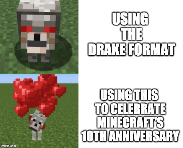 Minecraft's 10th Anniversary |  USING THE DRAKE FORMAT; USING THIS TO CELEBRATE MINECRAFT'S 10TH ANNIVERSARY | image tagged in memes,funny,minecraft,wolf,drake hotline approves | made w/ Imgflip meme maker