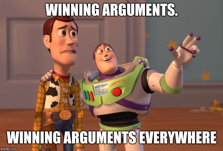 WINNING ARGUMENTS. WINNING ARGUMENTS EVERYWHERE | image tagged in memes,x x everywhere | made w/ Imgflip meme maker
