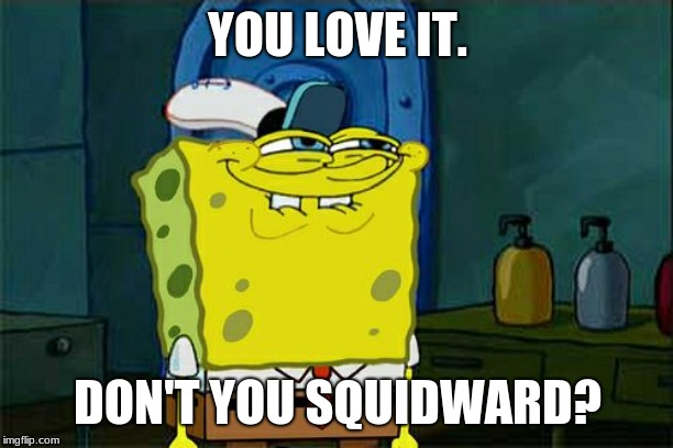 YOU LOVE IT. DON'T YOU SQUIDWARD? | image tagged in memes,dont you squidward | made w/ Imgflip meme maker