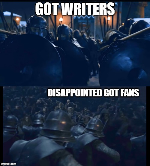 GOT WRITERS DISAPPOINTED GOT FANS | image tagged in got,season 8 | made w/ Imgflip meme maker