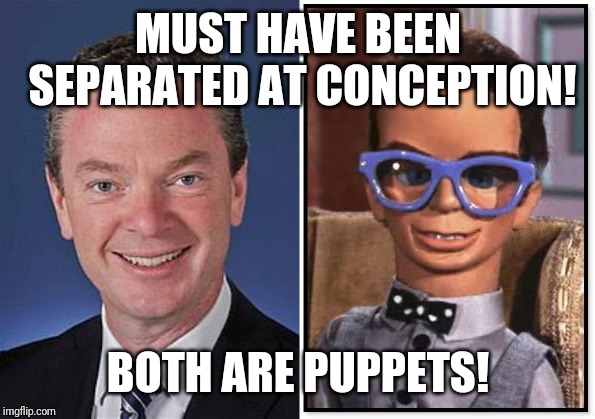 MUST HAVE BEEN SEPARATED AT CONCEPTION! BOTH ARE PUPPETS! | image tagged in christopher pyne,politics,political meme,thunderbirds,funny,puppet | made w/ Imgflip meme maker