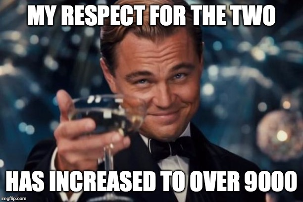 MY RESPECT FOR THE TWO HAS INCREASED TO OVER 9000 | image tagged in memes,leonardo dicaprio cheers | made w/ Imgflip meme maker