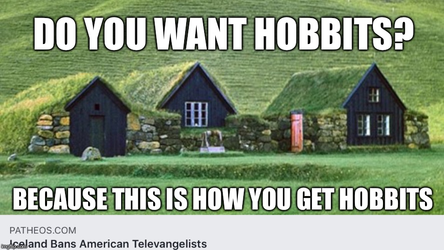 Got Hobbits? | DO YOU WANT HOBBITS? BECAUSE THIS IS HOW YOU GET HOBBITS | image tagged in hobbit,the hobbit,iceland,memes,funny memes | made w/ Imgflip meme maker