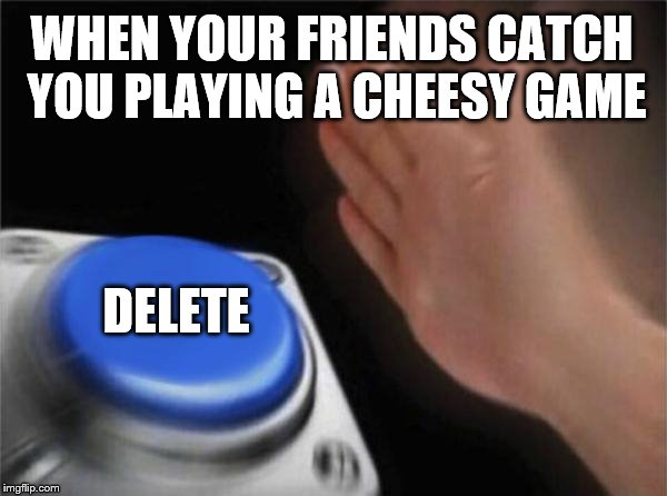 Blank Nut Button Meme |  WHEN YOUR FRIENDS CATCH YOU PLAYING A CHEESY GAME; DELETE | image tagged in memes,blank nut button | made w/ Imgflip meme maker
