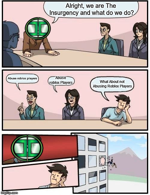 The lnsurgency Roblox in a Nutshell | Alright, we are The lnsurgency and what do we do? Abuse roblox players Abuse roblox Players What About not Abusing Roblox Players | image tagged in memes,boardroom meeting suggestion,abuse,roblox,group | made w/ Imgflip meme maker