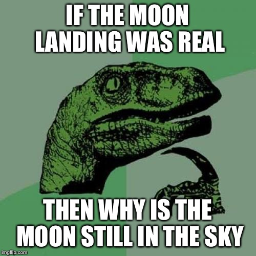 Philosoraptor Meme |  IF THE MOON LANDING WAS REAL; THEN WHY IS THE MOON STILL IN THE SKY | image tagged in memes,philosoraptor,fake moon landing,moon landing hoax,moon landing | made w/ Imgflip meme maker