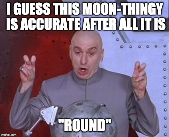 "Dr Evil Laser Meme |  I GUESS THIS MOON-THINGY IS ACCURATE AFTER ALL IT IS; ""ROUND"" 