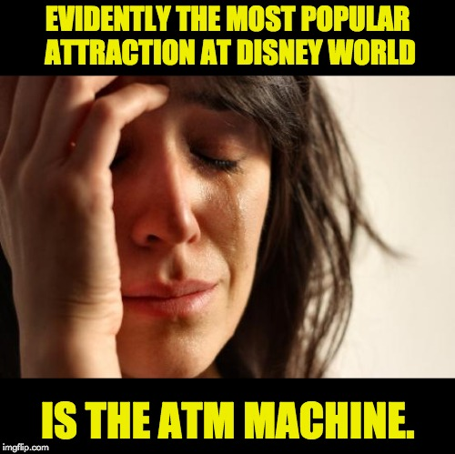 First World Problems | EVIDENTLY THE MOST POPULAR ATTRACTION AT DISNEY WORLD IS THE ATM MACHINE. | image tagged in memes,first world problems | made w/ Imgflip meme maker