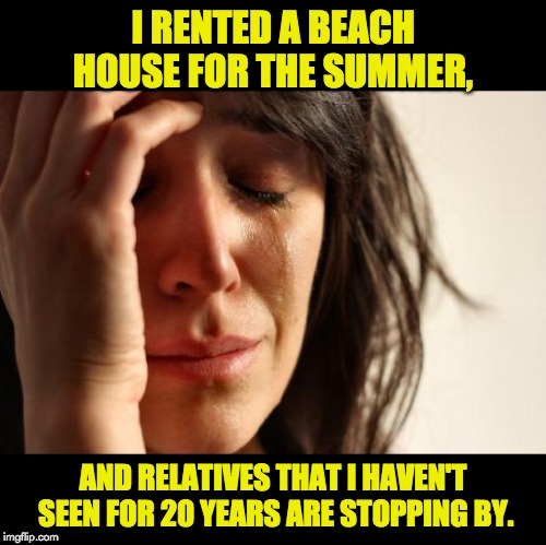 First World Problems | I RENTED A BEACH HOUSE FOR THE SUMMER, AND RELATIVES THAT I HAVEN'T SEEN FOR 20 YEARS ARE STOPPING BY. | image tagged in memes,first world problems | made w/ Imgflip meme maker