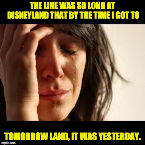 First World Problems | THE LINE WAS SO LONG AT DISNEYLAND THAT BY THE TIME I GOT TO TOMORROW LAND, IT WAS YESTERDAY. | image tagged in memes,first world problems | made w/ Imgflip meme maker