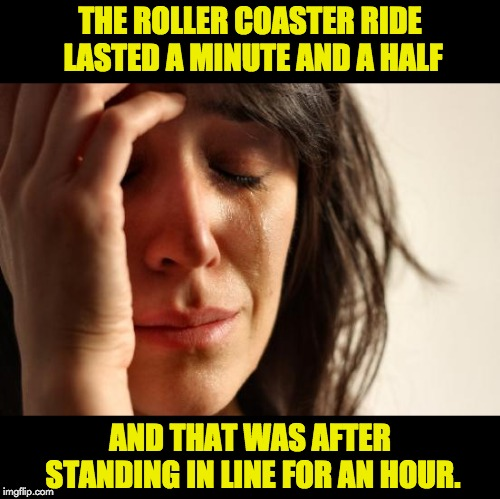 First World Problems | THE ROLLER COASTER RIDE LASTED A MINUTE AND A HALF AND THAT WAS AFTER STANDING IN LINE FOR AN HOUR. | image tagged in memes,first world problems | made w/ Imgflip meme maker