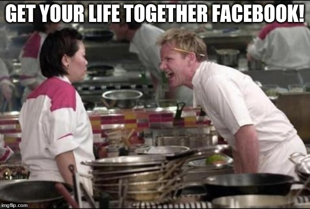 GET YOUR LIFE TOGETHER FACEBOOK! | image tagged in memes,angry chef gordon ramsay | made w/ Imgflip meme maker