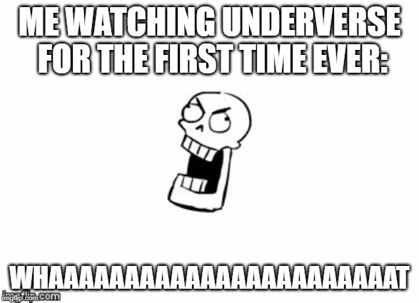 Undertale Papyrus | ME WATCHING UNDERVERSE FOR THE FIRST TIME EVER: WHAAAAAAAAAAAAAAAAAAAAAAAT | image tagged in undertale papyrus | made w/ Imgflip meme maker